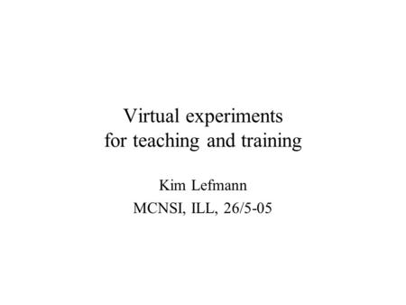 Virtual experiments for teaching and training Kim Lefmann MCNSI, ILL, 26/5-05.