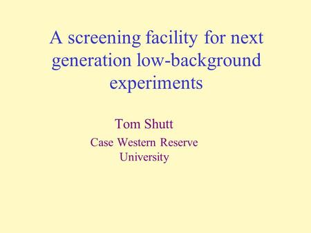 A screening facility for next generation low-background experiments Tom Shutt Case Western Reserve University.