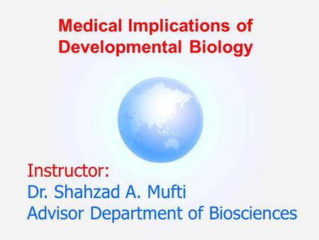 Instructor: Dr. Shahzad A. Mufti Advisor Department of Biosciences Medical Implications of Developmental Biology.