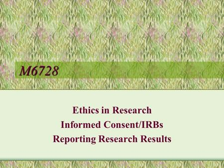 M6728 Ethics in Research Informed Consent/IRBs Reporting Research Results.