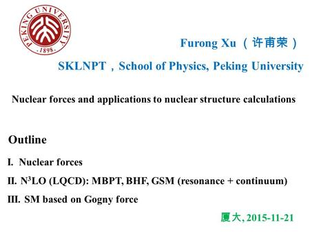 Furong Xu (许甫荣) Nuclear forces and applications to nuclear structure calculations Outline I. Nuclear forces II. N 3 LO (LQCD): MBPT, BHF, GSM (resonance.