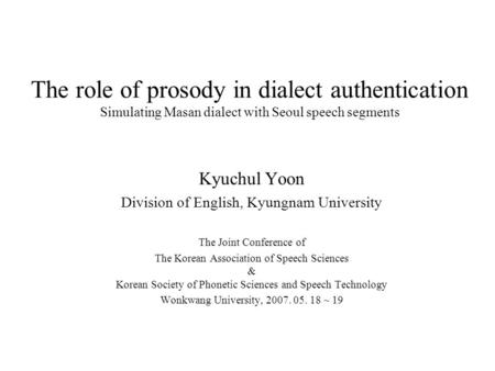 The role of prosody in dialect authentication Simulating Masan dialect with Seoul speech segments Kyuchul Yoon Division of English, Kyungnam University.