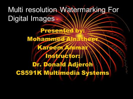 Multi resolution Watermarking For Digital Images Presented by: Mohammed Alnatheer Kareem Ammar Instructor: Dr. Donald Adjeroh CS591K Multimedia Systems.