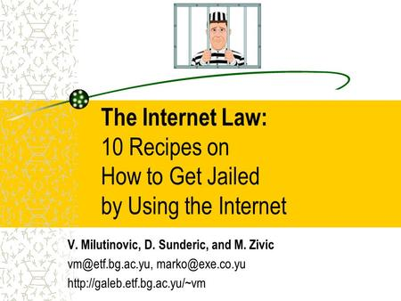 The Internet Law: 10 Recipes on How to Get Jailed by Using the Internet V. Milutinovic, D. Sunderic, and M. Zivic