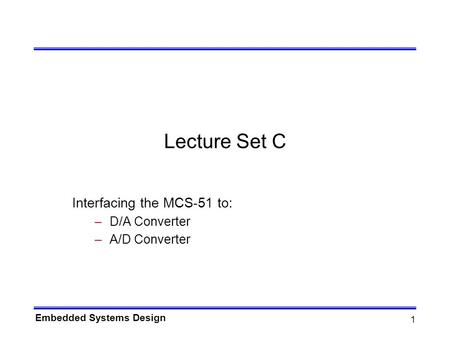 Embedded Systems Design 1 Lecture Set C Interfacing the MCS-51 to: –D/A Converter –A/D Converter.