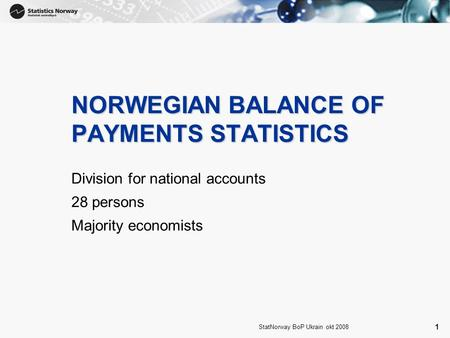 1 StatNorway BoP Ukrain okt 2008 1 NORWEGIAN BALANCE OF PAYMENTS STATISTICS Division for national accounts 28 persons Majority economists.
