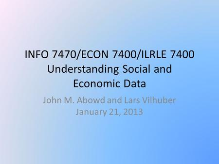 INFO 7470/ECON 7400/ILRLE 7400 Understanding Social and Economic Data John M. Abowd and Lars Vilhuber January 21, 2013.
