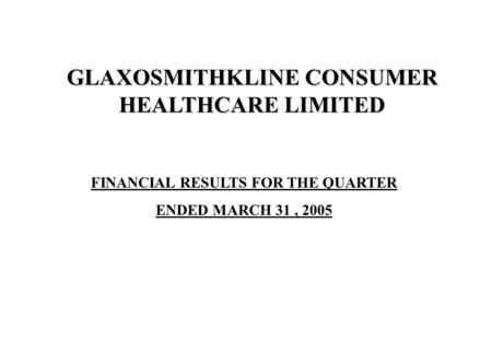 FINANCIAL RESULTS FOR THE QUARTER ENDED MARCH 31, 2005 GLAXOSMITHKLINE CONSUMER HEALTHCARE LIMITED.
