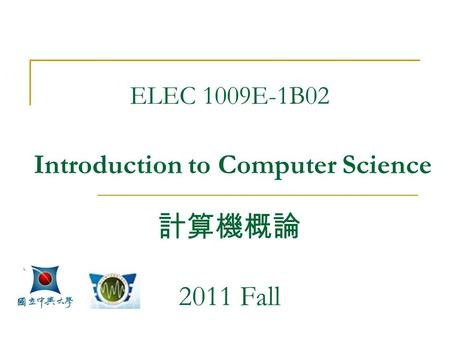 ELEC 1009E-1B02 Introduction to Computer Science 計算機概論 2011 Fall.