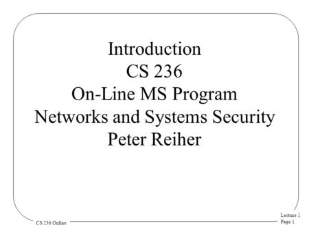 Lecture 1 Page 1 CS 236 Online Introduction CS 236 On-Line MS Program Networks and Systems Security Peter Reiher.