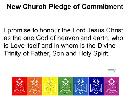 New Church Pledge of Commitment I promise to honour the Lord Jesus Christ as the one God of heaven and earth, who is Love itself and in whom is the Divine.