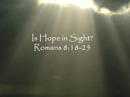 "Is Hope in Sight? Romans 8:18-25. ""For even though they knew God, they did not honor Him as God or give thanks, but they became futile in their speculations,"