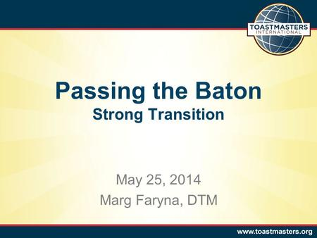 May 25, 2014 Marg Faryna, DTM Passing the Baton Strong Transition.