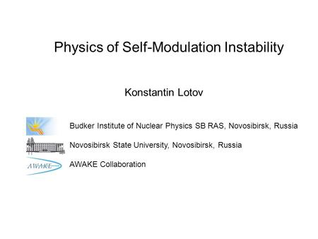 Physics of Self-Modulation Instability Konstantin Lotov Budker Institute of Nuclear Physics SB RAS, Novosibirsk, Russia Novosibirsk State University, Novosibirsk,