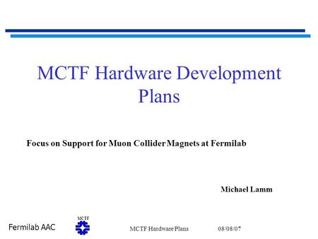 Fermilab AAC MCTF 08/08/07MCTF Hardware Plans1 MCTF Hardware Development Plans Michael Lamm Focus on Support for Muon Collider Magnets at Fermilab.