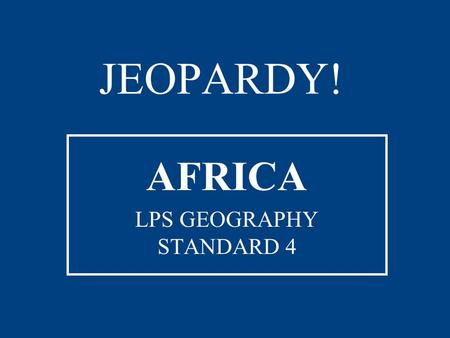 JEOPARDY! AFRICA LPS GEOGRAPHY STANDARD 4 ON THE MAP Countries by Capital Bodies of WaterLandformsDid You Know? 100 200 300 400 500 JEOPARDY! FINAL JEOPARDY.