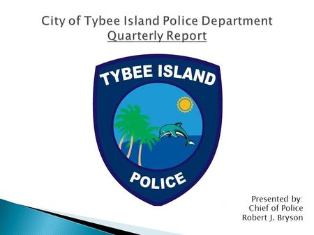 Presented by: Chief of Police Robert J. Bryson. Total Calls for Service: 2,511 Tybee Officer's Average Response Time: 4 Minutes National Average: 8 Minutes.