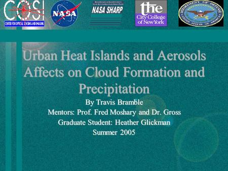 Urban Heat Islands and Aerosols Affects on Cloud Formation and Precipitation By Travis Bramble Mentors: Prof. Fred Moshary and Dr. Gross Graduate Student: