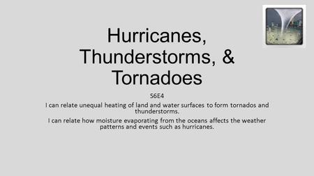 Hurricanes, Thunderstorms, & Tornadoes S6E4 I can relate unequal heating of land and water surfaces to form tornados and thunderstorms. I can relate how.