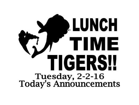 LUNCH TIME TIGERS!! Tuesday, 2-2-16 Today's Announcements.