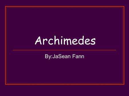 Archimedes By:JaSean Fann. Inventions Archimedes is mostly known as Archimedes Principle. Archimedes built inventions such as pulleys, levers for giant.