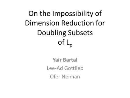 On the Impossibility of Dimension Reduction for Doubling Subsets of L p Yair Bartal Lee-Ad Gottlieb Ofer Neiman.