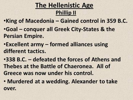 The Hellenistic Age Phillip II King of Macedonia – Gained control in 359 B.C. Goal – conquer all Greek City-States & the Persian Empire. Excellent army.