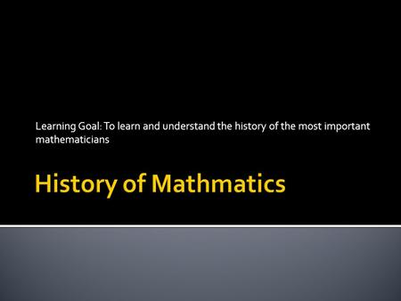 Learning Goal: To learn and understand the history of the most important mathematicians.