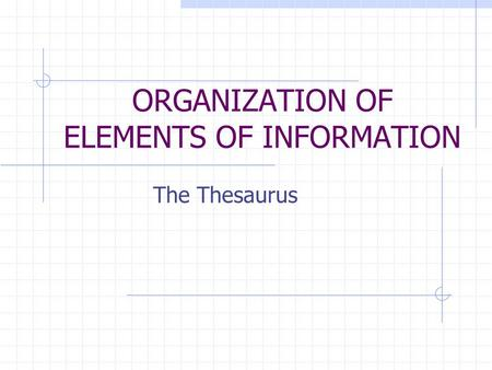 ORGANIZATION OF ELEMENTS OF INFORMATION The Thesaurus.