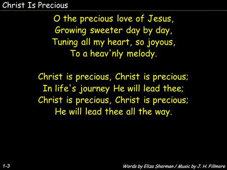 Christ Is Precious 1-3 O the precious love of Jesus, Growing sweeter day by day, Tuning all my heart, so joyous, To a heav'nly melody. Christ is precious,