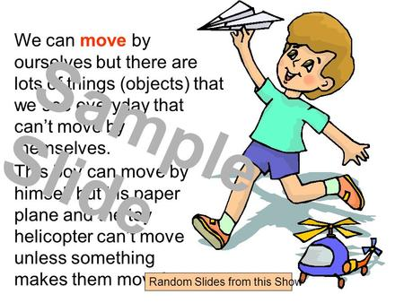 We can move by ourselves but there are lots of things (objects) that we see everyday that can't move by themselves. This boy can move by himself but his.
