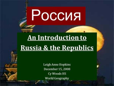 Россия An Introduction to Russia & the Republics Leigh Anne Hopkins December 15, 2008 Cy Woods HS World Geography.