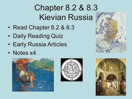 Chapter 8.2 & 8.3 Kievian Russia Read Chapter 8.2 & 8.3 Daily Reading Quiz Early Russia Articles Notes x4.