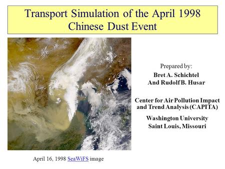 Transport Simulation of the April 1998 Chinese Dust Event Prepared by: Bret A. Schichtel And Rudolf B. Husar Center for Air Pollution Impact and Trend.