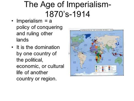 The Age of Imperialism- 1870's-1914 Imperialism = a policy of conquering and ruling other lands It is the domination by one country of the political, economic,
