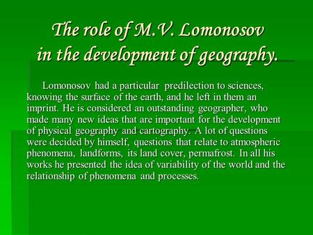 The role of M.V. Lomonosov in the development of geography. Lomonosov had a particular predilection to sciences, knowing the surface of the earth, and.