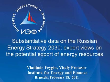 Substantiative data on the Russian Energy Strategy 2030: expert views on the potential export of energy resources Vladimir Feygin, Vitaly Protasov Institute.