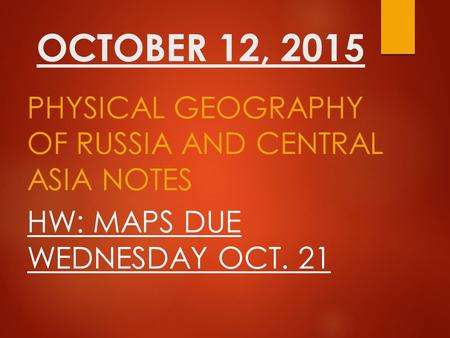 OCTOBER 12, 2015 PHYSICAL GEOGRAPHY OF RUSSIA AND CENTRAL ASIA NOTES HW: MAPS DUE WEDNESDAY OCT. 21.