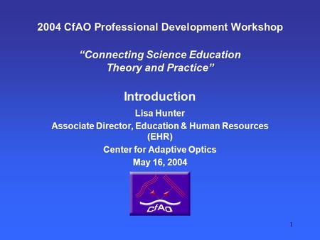 "1 2004 CfAO Professional Development Workshop ""Connecting Science Education Theory and Practice"" Introduction Lisa Hunter Associate Director, Education."