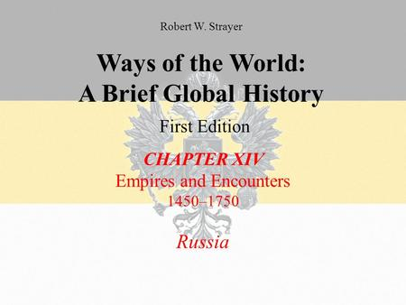 Ways of the World: A Brief Global History First Edition CHAPTER XIV Empires and Encounters 1450–1750 Russia Robert W. Strayer.