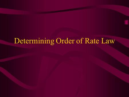Determining Order of Rate Law. Rate = k [A] n The order of the reactants in the rate law can only be determined experimentally The initial rate is determined.