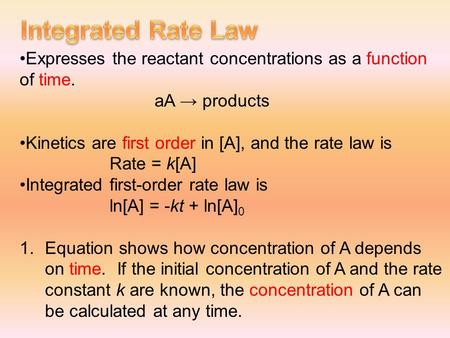 Expresses the reactant concentrations as a function of time. aA → products Kinetics are first order in [A], and the rate law is Rate = k[A] Integrated.