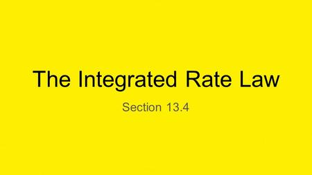 The Integrated Rate Law Section 13.4. The Integrated Rate Law Integrated Rate Law-A relationship between the the concentrations the reactants and time.