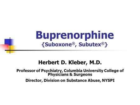 Buprenorphine {Suboxone ®, Subutex ® } Herbert D. Kleber, M.D. Professor of Psychiatry, Columbia University College of Physicians & Surgeons Director,