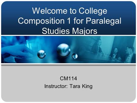 Welcome to College Composition 1 for Paralegal Studies Majors CM114 Instructor: Tara King.