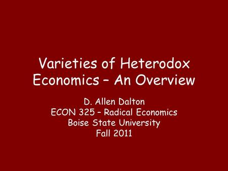 Varieties of Heterodox Economics – An Overview D. Allen Dalton ECON 325 – Radical Economics Boise State University Fall 2011.
