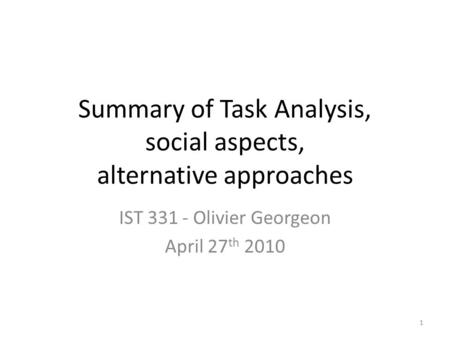 Summary of Task Analysis, social aspects, alternative approaches IST 331 - Olivier Georgeon April 27 th 2010 1.