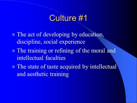 Culture #1 The act of developing by education, discipline, social experience The training or refining of the moral and intellectual faculties The state.
