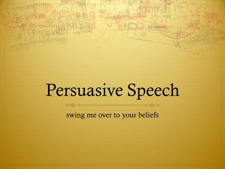 Persuasive Speech swing me over to your beliefs. Persuasive Speech  Time: 7-9 minutes  Outline: Full Sentence, Typed  Speaking Notes: less than 75.
