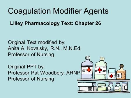 Coagulation Modifier Agents Lilley Pharmacology Text: Chapter 26 Original Text modified by: Anita A. Kovalsky, R.N., M.N.Ed. Professor of Nursing Original.